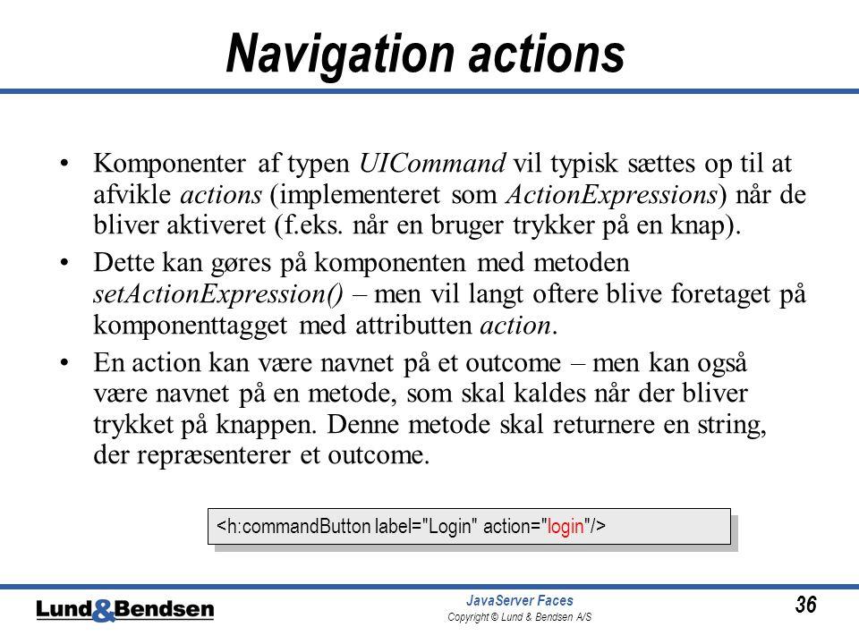 36 JavaServer Faces Copyright © Lund & Bendsen A/S Navigation actions •Komponenter af typen UICommand vil typisk sættes op til at afvikle actions (implementeret som ActionExpressions) når de bliver aktiveret (f.eks.
