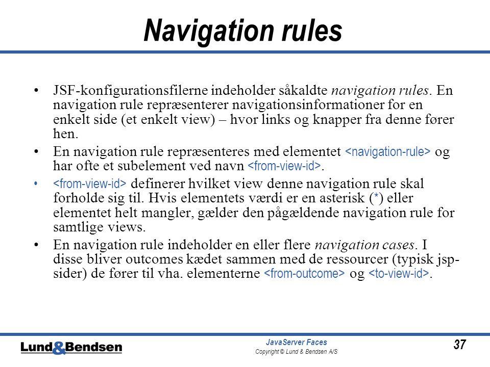 37 JavaServer Faces Copyright © Lund & Bendsen A/S Navigation rules •JSF-konfigurationsfilerne indeholder såkaldte navigation rules.