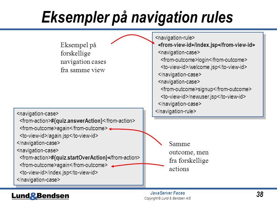 38 JavaServer Faces Copyright © Lund & Bendsen A/S Eksempler på navigation rules /index.jsp login /welcome.jsp signup /newuser.jsp /index.jsp login /welcome.jsp signup /newuser.jsp #{quiz.answerAction} again /again.jsp #{quiz.startOverAction} again /index.jsp #{quiz.answerAction} again /again.jsp #{quiz.startOverAction} again /index.jsp Samme outcome, men fra forskellige actions Eksempel på forskellige navigation cases fra samme view