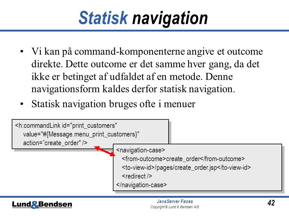 42 JavaServer Faces Copyright © Lund & Bendsen A/S Statisk navigation •Vi kan på command-komponenterne angive et outcome direkte.