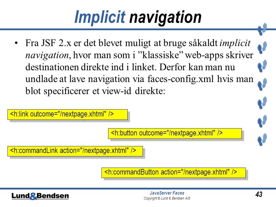 43 JavaServer Faces Copyright © Lund & Bendsen A/S Implicit navigation •Fra JSF 2.x er det blevet muligt at bruge såkaldt implicit navigation, hvor man som i klassiske web-apps skriver destinationen direkte ind i linket.