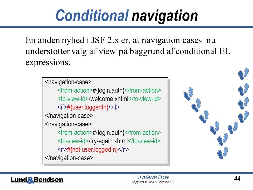 44 JavaServer Faces Copyright © Lund & Bendsen A/S Conditional navigation En anden nyhed i JSF 2.x er, at navigation cases nu understøtter valg af view på baggrund af conditional EL expressions.