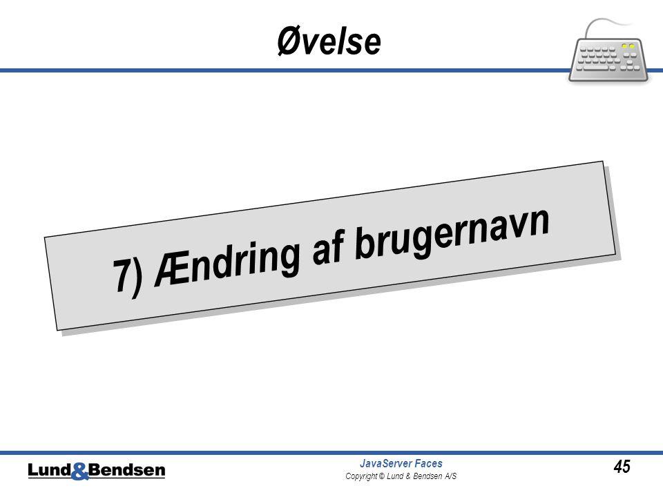 45 JavaServer Faces Copyright © Lund & Bendsen A/S • 7) Ændring af brugernavn Øvelse