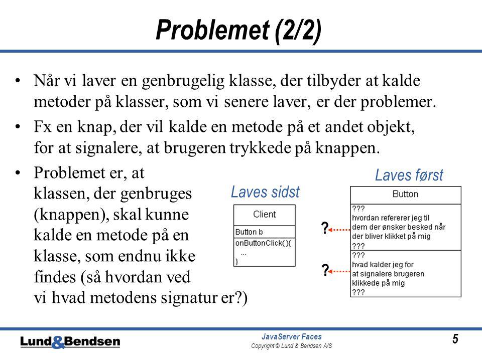 5 JavaServer Faces Copyright © Lund & Bendsen A/S Problemet (2/2) •Når vi laver en genbrugelig klasse, der tilbyder at kalde metoder på klasser, som vi senere laver, er der problemer.