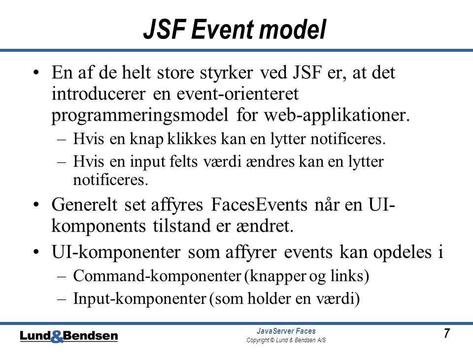 7 JavaServer Faces Copyright © Lund & Bendsen A/S JSF Event model •En af de helt store styrker ved JSF er, at det introducerer en event-orienteret programmeringsmodel for web-applikationer.