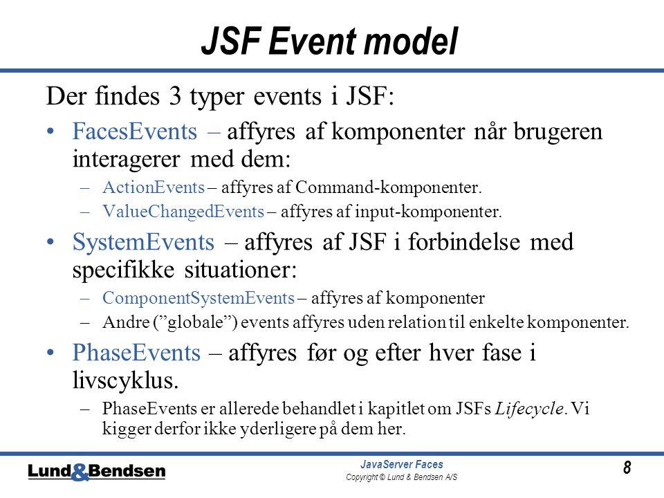 8 JavaServer Faces Copyright © Lund & Bendsen A/S JSF Event model Der findes 3 typer events i JSF: •FacesEvents – affyres af komponenter når brugeren interagerer med dem: –ActionEvents – affyres af Command-komponenter.