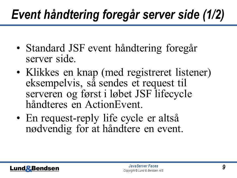 9 JavaServer Faces Copyright © Lund & Bendsen A/S Event håndtering foregår server side (1/2) •Standard JSF event håndtering foregår server side.
