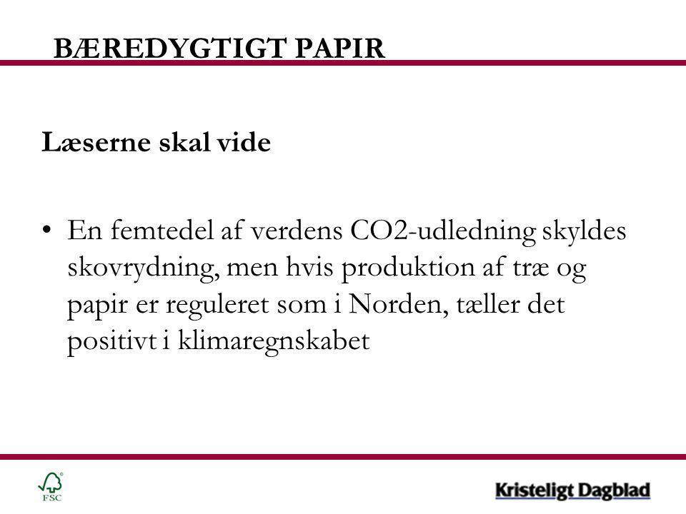 BÆREDYGTIGT PAPIR Læserne skal vide •En femtedel af verdens CO2-udledning skyldes skovrydning, men hvis produktion af træ og papir er reguleret som i Norden, tæller det positivt i klimaregnskabet