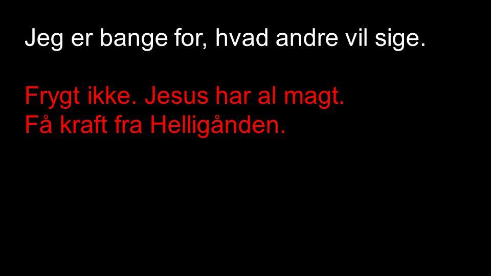 Jeg er bange for, hvad andre vil sige. Frygt ikke. Jesus har al magt. Få kraft fra Helligånden.