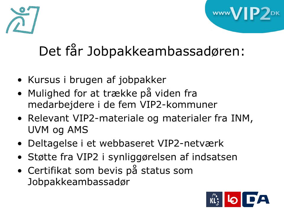 Det får Jobpakkeambassadøren: •Kursus i brugen af jobpakker •Mulighed for at trække på viden fra medarbejdere i de fem VIP2-kommuner •Relevant VIP2-materiale og materialer fra INM, UVM og AMS •Deltagelse i et webbaseret VIP2-netværk •Støtte fra VIP2 i synliggørelsen af indsatsen •Certifikat som bevis på status som Jobpakkeambassadør