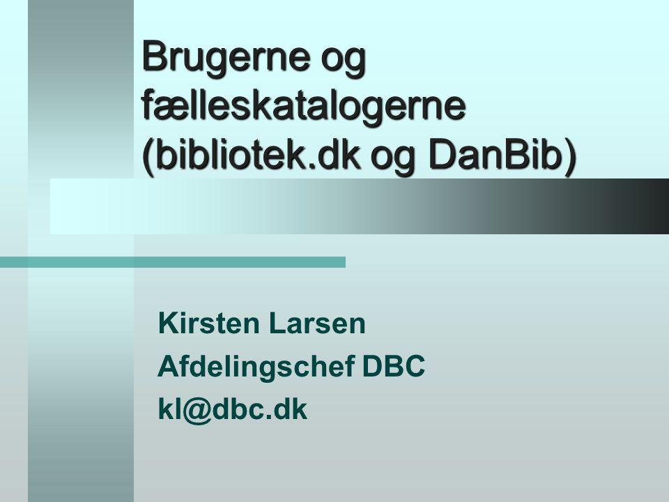 Brugerne og fælleskatalogerne (bibliotek.dk og DanBib) Kirsten Larsen Afdelingschef DBC kl@dbc.dk