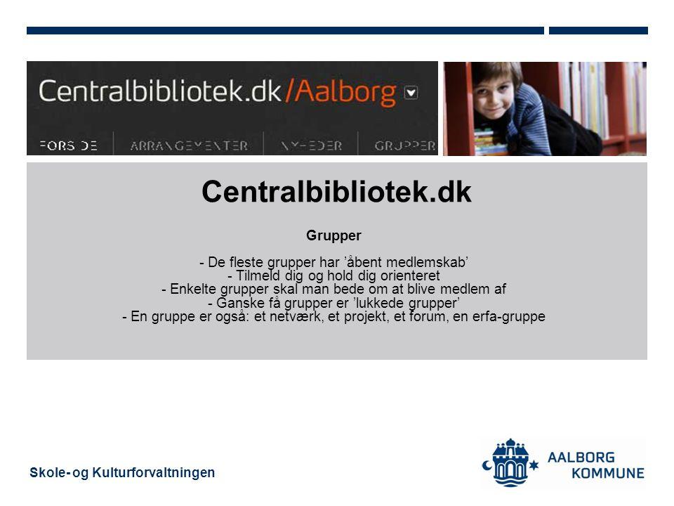 Skole- og Kulturforvaltningen Centralbibliotek.dk Grupper - De fleste grupper har 'åbent medlemskab' - Tilmeld dig og hold dig orienteret - Enkelte grupper skal man bede om at blive medlem af - Ganske få grupper er 'lukkede grupper' - En gruppe er også: et netværk, et projekt, et forum, en erfa-gruppe