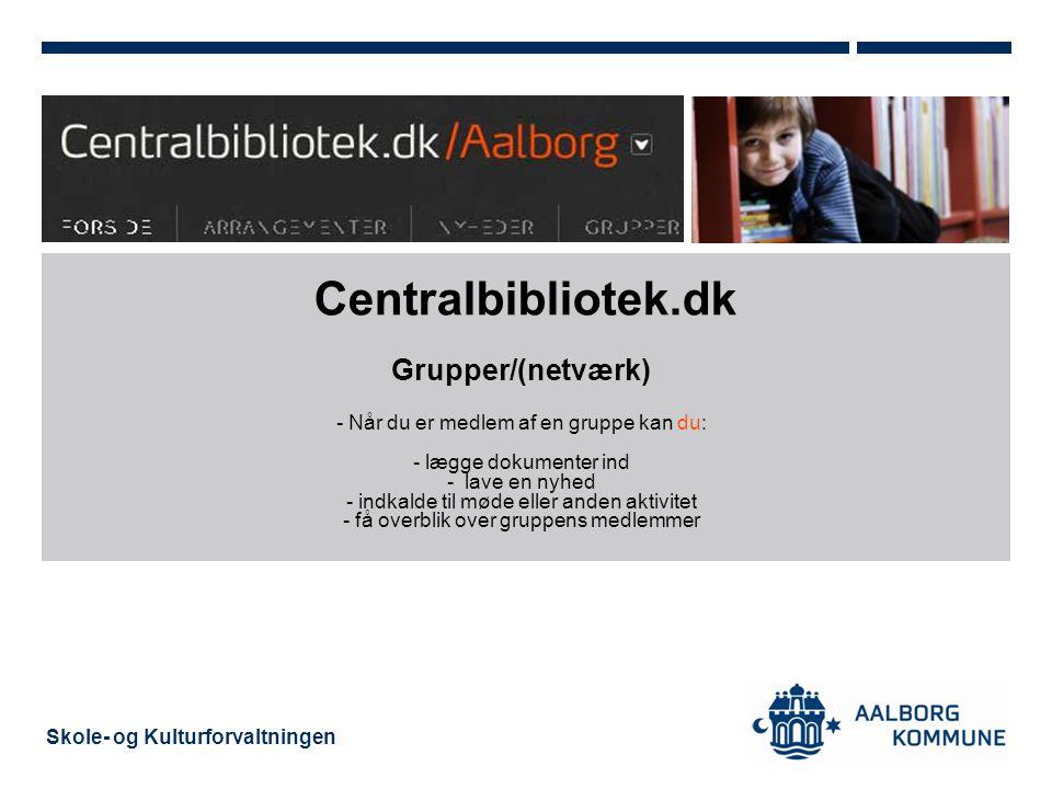 Skole- og Kulturforvaltningen Centralbibliotek.dk Grupper/(netværk) - Når du er medlem af en gruppe kan du: - lægge dokumenter ind - lave en nyhed - indkalde til møde eller anden aktivitet - få overblik over gruppens medlemmer