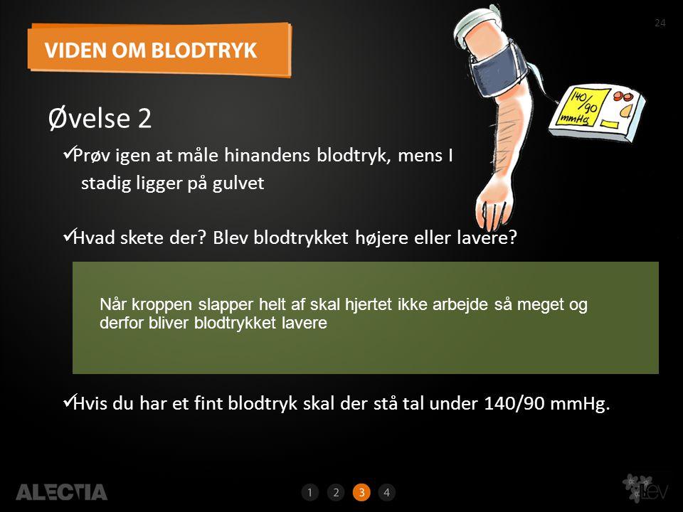 24 Øvelse 2  Prøv igen at måle hinandens blodtryk, mens I stadig ligger på gulvet  Hvad skete der? Blev blodtrykket højere eller lavere?  Hvis du h