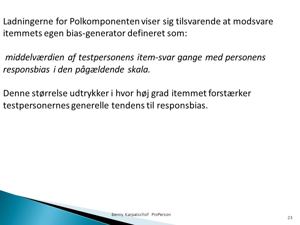 Benny Karpatschof ProPerson 23 Ladningerne for Polkomponenten viser sig tilsvarende at modsvare itemmets egen bias-generator defineret som: middelværdien af testpersonens item-svar gange med personens responsbias i den pågældende skala.