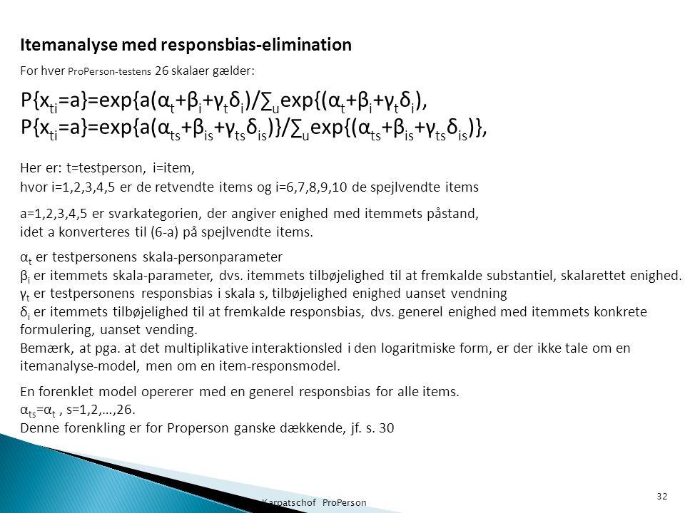Benny Karpatschof ProPerson 32 Itemanalyse med responsbias-elimination For hver ProPerson-testens 26 skalaer gælder: P{x ti =a}=exp{a(α t +β i +γ t δ i )/∑ u exp{(α t +β i +γ t δ i ), P{x ti =a}=exp{a(α ts +β is +γ ts δ is )}/∑ u exp{(α ts +β is +γ ts δ is )}, Her er: t=testperson, i=item, hvor i=1,2,3,4,5 er de retvendte items og i=6,7,8,9,10 de spejlvendte items a=1,2,3,4,5 er svarkategorien, der angiver enighed med itemmets påstand, idet a konverteres til (6-a) på spejlvendte items.