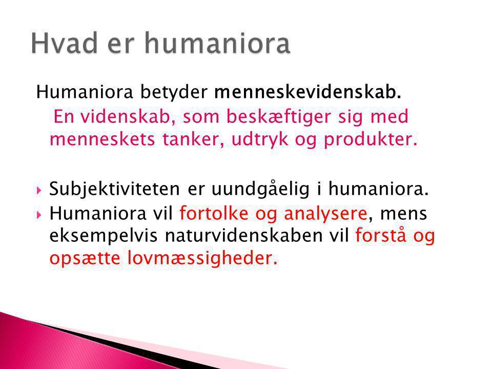 Humaniora betyder menneskevidenskab. En videnskab, som beskæftiger sig med menneskets tanker, udtryk og produkter.  Subjektiviteten er uundgåelig i h