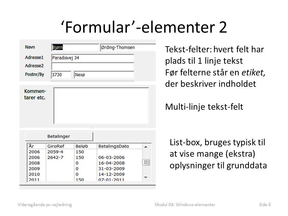 'Formular'-elementer 2 Videregående pc-vejledningModul 04: Windows-elementerSide 6 Tekst-felter: hvert felt har plads til 1 linje tekst Før felterne står en etiket, der beskriver indholdet Multi-linje tekst-felt List-box, bruges typisk til at vise mange (ekstra) oplysninger til grunddata