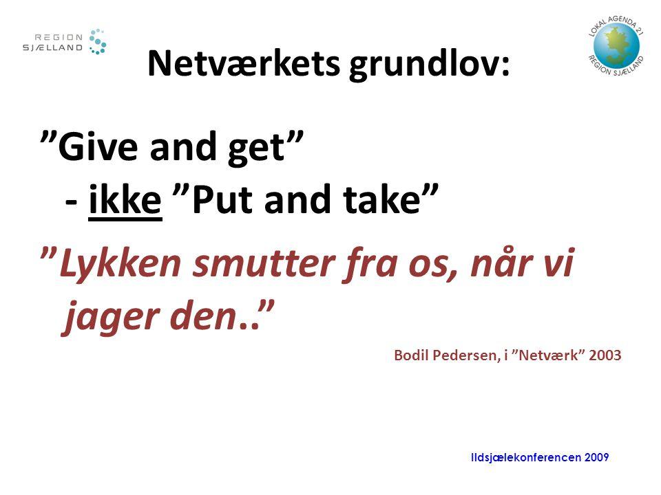 Ildsjælekonferencen 2009 Netværkets grundlov: Give and get - ikke Put and take Lykken smutter fra os, når vi jager den.. Bodil Pedersen, i Netværk 2003