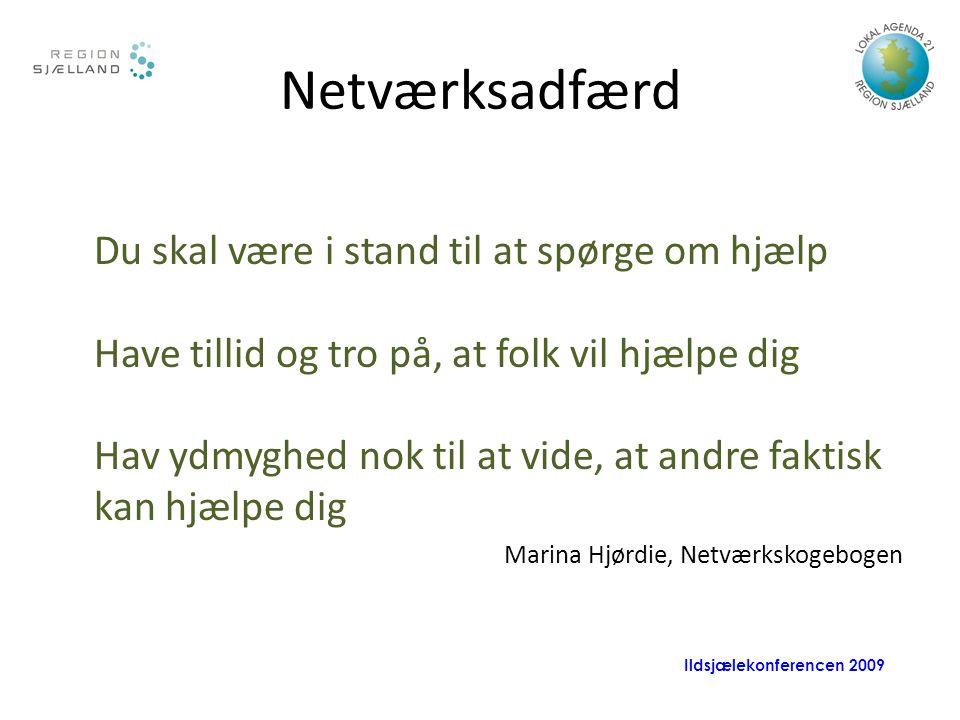 Ildsjælekonferencen 2009 Netværksadfærd Du skal være i stand til at spørge om hjælp Have tillid og tro på, at folk vil hjælpe dig Hav ydmyghed nok til at vide, at andre faktisk kan hjælpe dig Marina Hjørdie, Netværkskogebogen