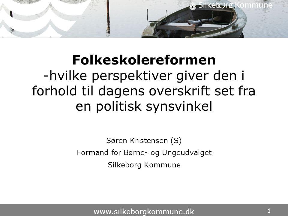 1 www.silkeborgkommune.dk Folkeskolereformen -hvilke perspektiver giver den i forhold til dagens overskrift set fra en politisk synsvinkel Søren Kristensen (S) Formand for Børne- og Ungeudvalget Silkeborg Kommune