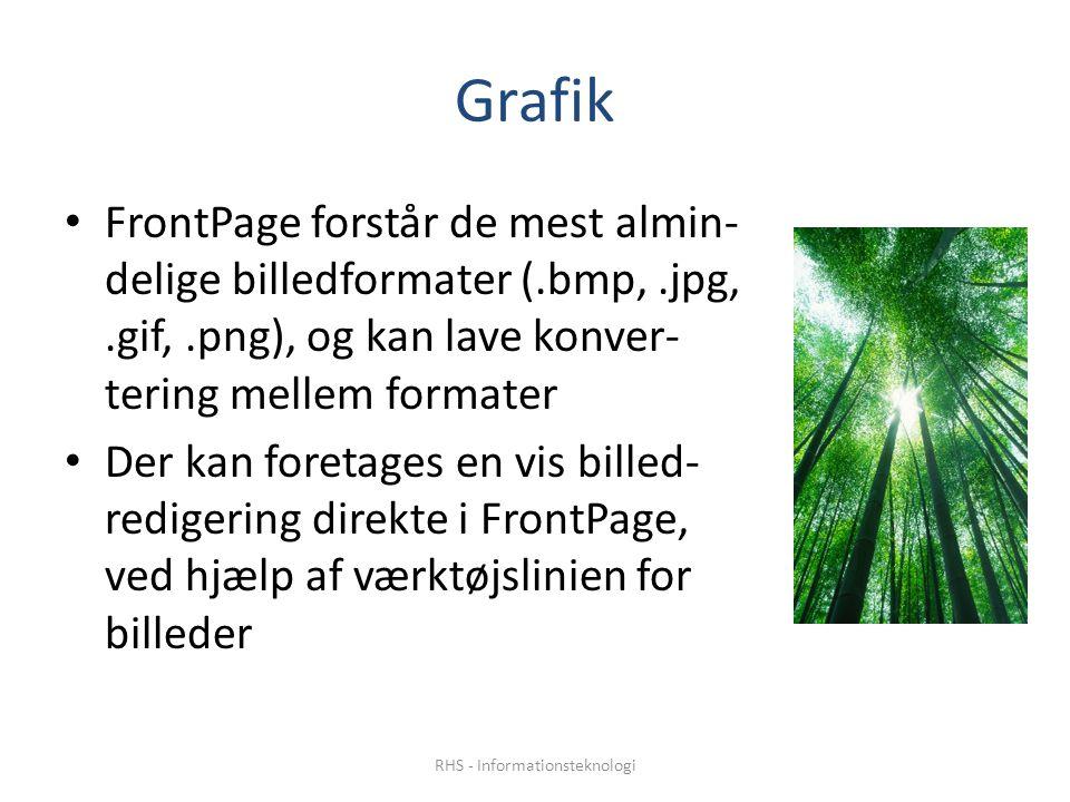 Grafik • FrontPage forstår de mest almin- delige billedformater (.bmp,.jpg,.gif,.png), og kan lave konver- tering mellem formater • Der kan foretages en vis billed- redigering direkte i FrontPage, ved hjælp af værktøjslinien for billeder RHS - Informationsteknologi