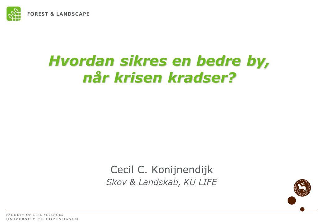 Hvordan sikres en bedre by, når krisen kradser Cecil C. Konijnendijk Skov & Landskab, KU LIFE