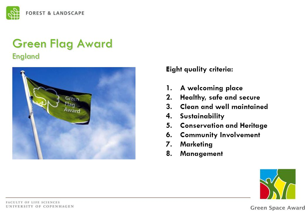Green Flag Award England Eight quality criteria: 1.A welcoming place 2.Healthy, safe and secure 3.Clean and well maintained 4.Sustainability 5.Conservation and Heritage 6.Community Involvement 7.Marketing 8.Management