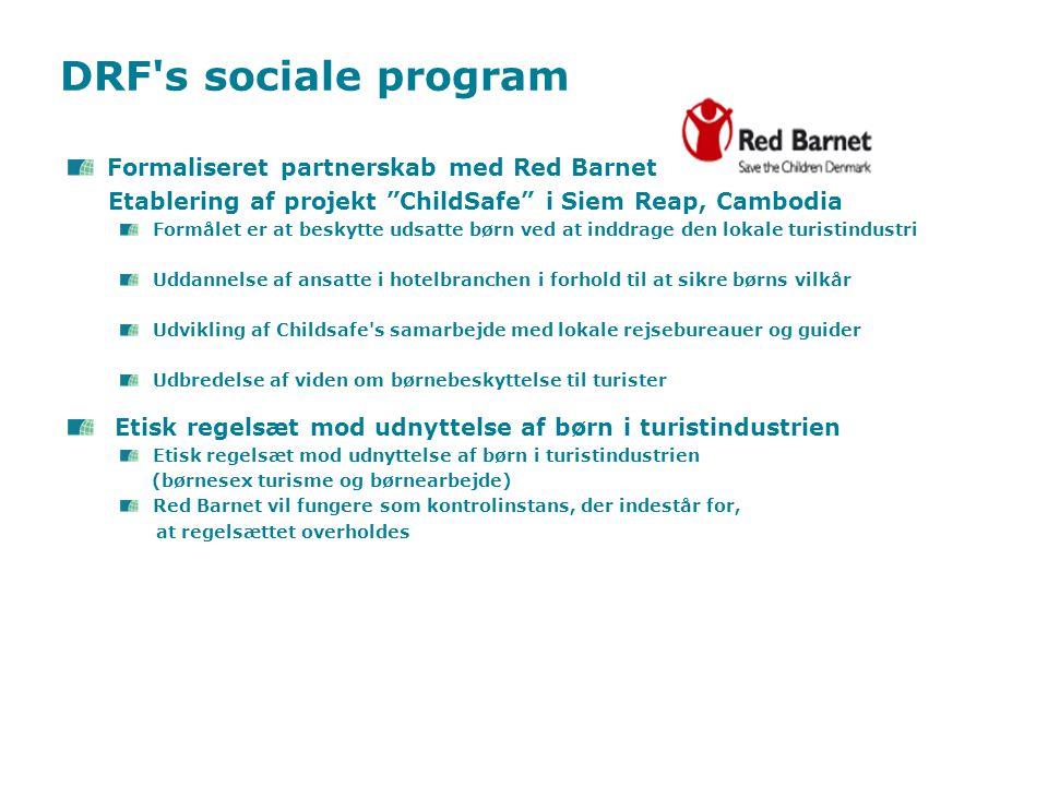 DRF s sociale program Formaliseret partnerskab med Red Barnet Etablering af projekt ChildSafe i Siem Reap, Cambodia Formålet er at beskytte udsatte børn ved at inddrage den lokale turistindustri Uddannelse af ansatte i hotelbranchen i forhold til at sikre børns vilkår Udvikling af Childsafe s samarbejde med lokale rejsebureauer og guider Udbredelse af viden om børnebeskyttelse til turister Etisk regelsæt mod udnyttelse af børn i turistindustrien (børnesex turisme og børnearbejde) Red Barnet vil fungere som kontrolinstans, der indestår for, at regelsættet overholdes