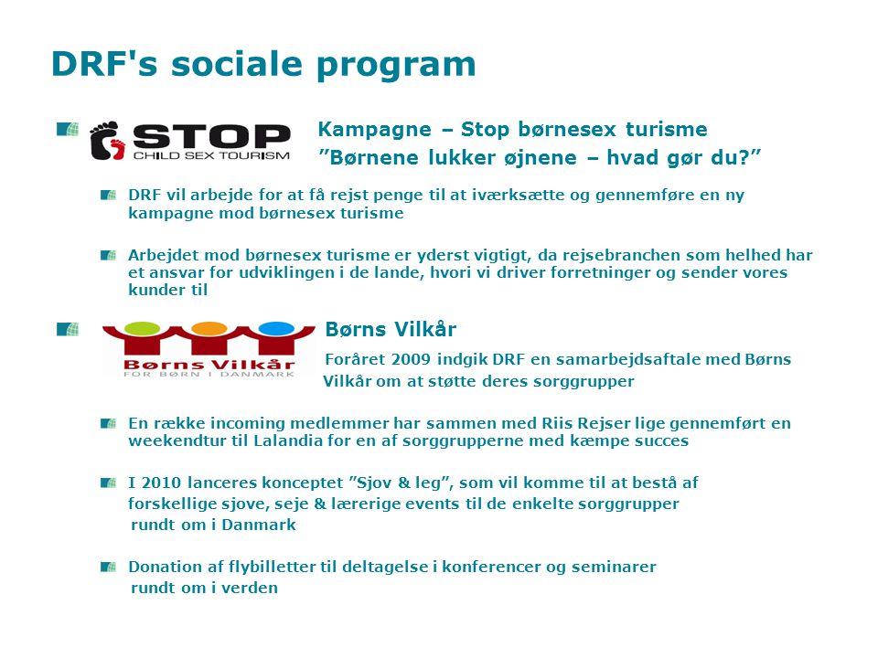 Kampagne – Stop børnesex turisme Børnene lukker øjnene – hvad gør du DRF vil arbejde for at få rejst penge til at iværksætte og gennemføre en ny kampagne mod børnesex turisme Arbejdet mod børnesex turisme er yderst vigtigt, da rejsebranchen som helhed har et ansvar for udviklingen i de lande, hvori vi driver forretninger og sender vores kunder til Børns Vilkår Foråret 2009 indgik DRF en samarbejdsaftale med Børns Vilkår om at støtte deres sorggrupper En række incoming medlemmer har sammen med Riis Rejser lige gennemført en weekendtur til Lalandia for en af sorggrupperne med kæmpe succes I 2010 lanceres konceptet Sjov & leg , som vil komme til at bestå af forskellige sjove, seje & lærerige events til de enkelte sorggrupper rundt om i Danmark Donation af flybilletter til deltagelse i konferencer og seminarer rundt om i verden DRF s sociale program