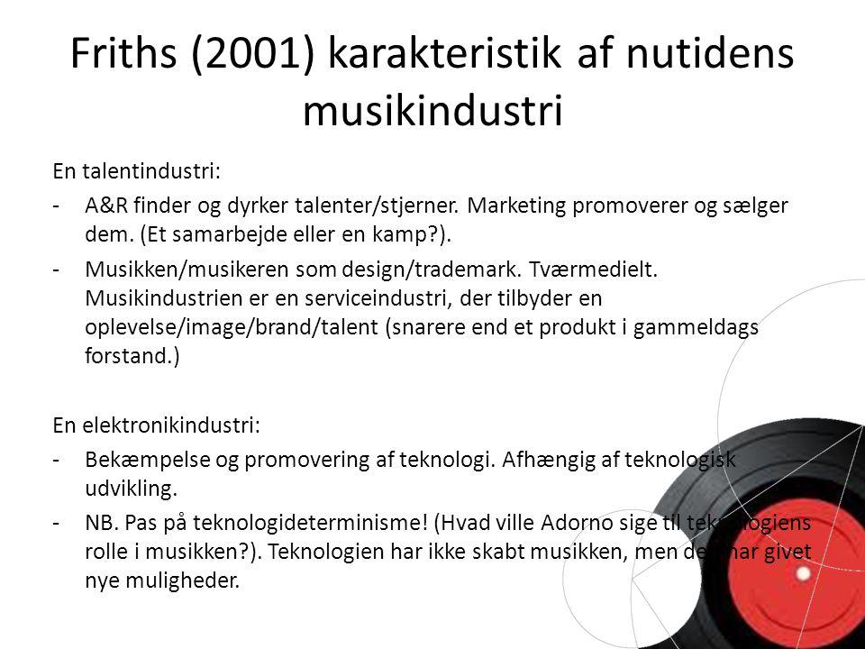 Friths (2001) karakteristik af nutidens musikindustri En talentindustri: - A&R finder og dyrker talenter/stjerner.