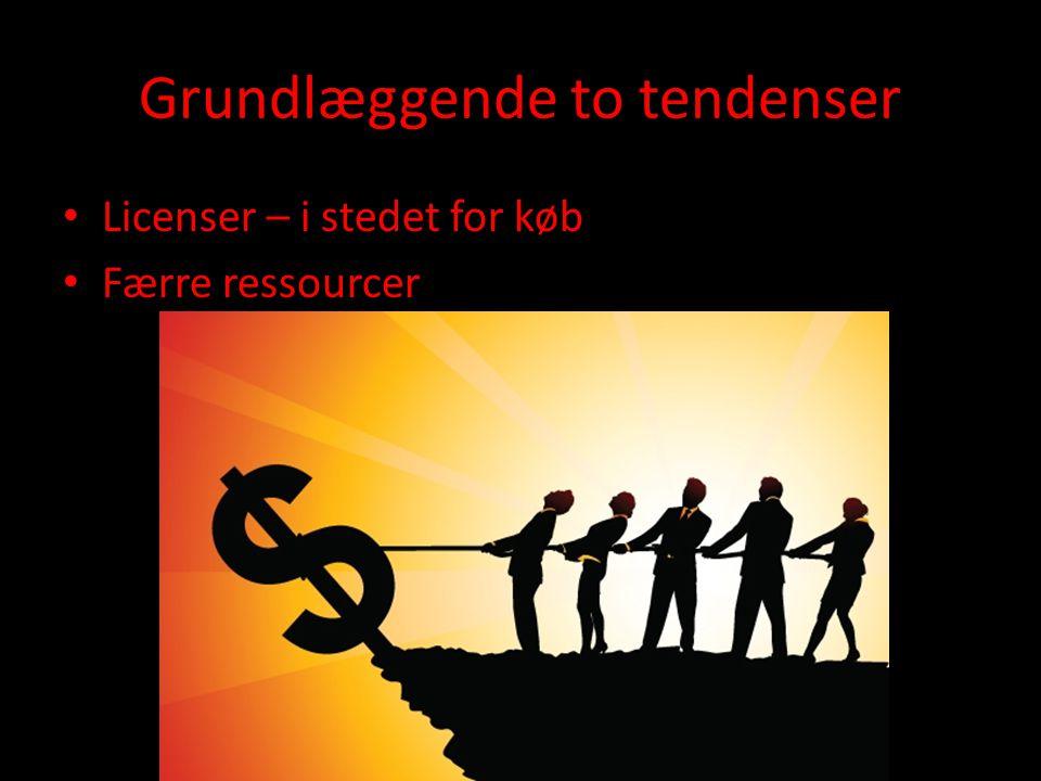Grundlæggende to tendenser • Licenser – i stedet for køb • Færre ressourcer