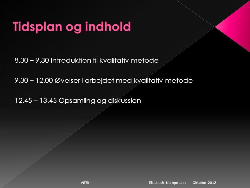 Oktober 2012 ViTSi Elisabeth Kampmann 8.30 – 9.30 Introduktion til kvalitativ metode 9.30 – 12.00 Øvelser i arbejdet med kvalitativ metode 12.45 – 13.45 Opsamling og diskussion