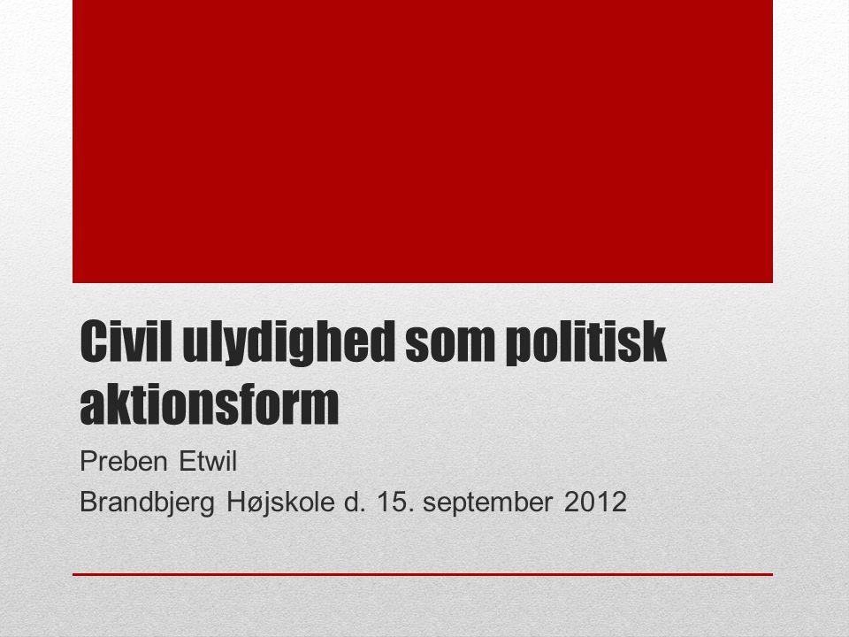Civil ulydighed som politisk aktionsform Preben Etwil Brandbjerg Højskole d. 15. september 2012