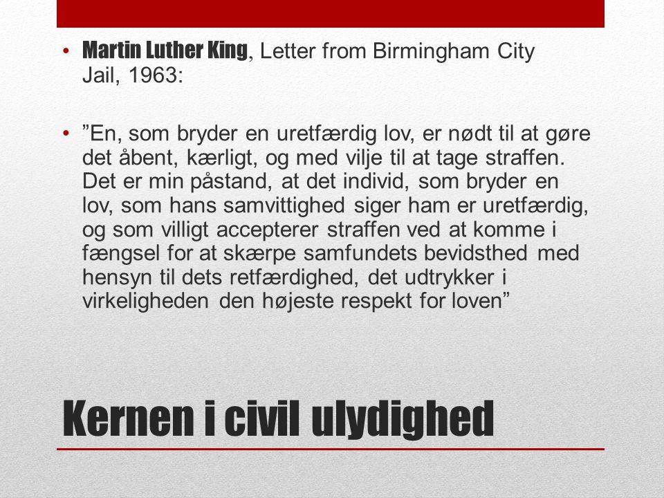 Kernen i civil ulydighed • Martin Luther King, Letter from Birmingham City Jail, 1963: • En, som bryder en uretfærdig lov, er nødt til at gøre det åbent, kærligt, og med vilje til at tage straffen.