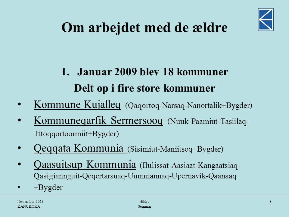 November 2013 KANUKOKA Ældre Seminar 3 Om arbejdet med de ældre 1.Januar 2009 blev 18 kommuner Delt op i fire store kommuner • Kommune Kujalleq (Qaqortoq-Narsaq-Nanortalik+Bygder) • Kommuneqarfik Sermersooq (Nuuk-Paamiut-Tasiilaq- Ittoqqortoormiit+Bygder) • Qeqqata Kommunia (Sisimiut-Maniitsoq+Bygder) • Qaasuitsup Kommunia (Ilulissat-Aasiaat-Kangaatsiaq- Qasigiannguit-Qeqertarsuaq-Uummannaq-Upernavik-Qaanaaq • +Bygder