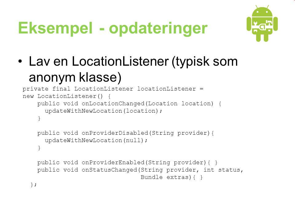 Eksempel - opdateringer •Lav en LocationListener (typisk som anonym klasse) private final LocationListener locationListener = new LocationListener() { public void onLocationChanged(Location location) { updateWithNewLocation(location); } public void onProviderDisabled(String provider){ updateWithNewLocation(null); } public void onProviderEnabled(String provider){ } public void onStatusChanged(String provider, int status, Bundle extras){ } };