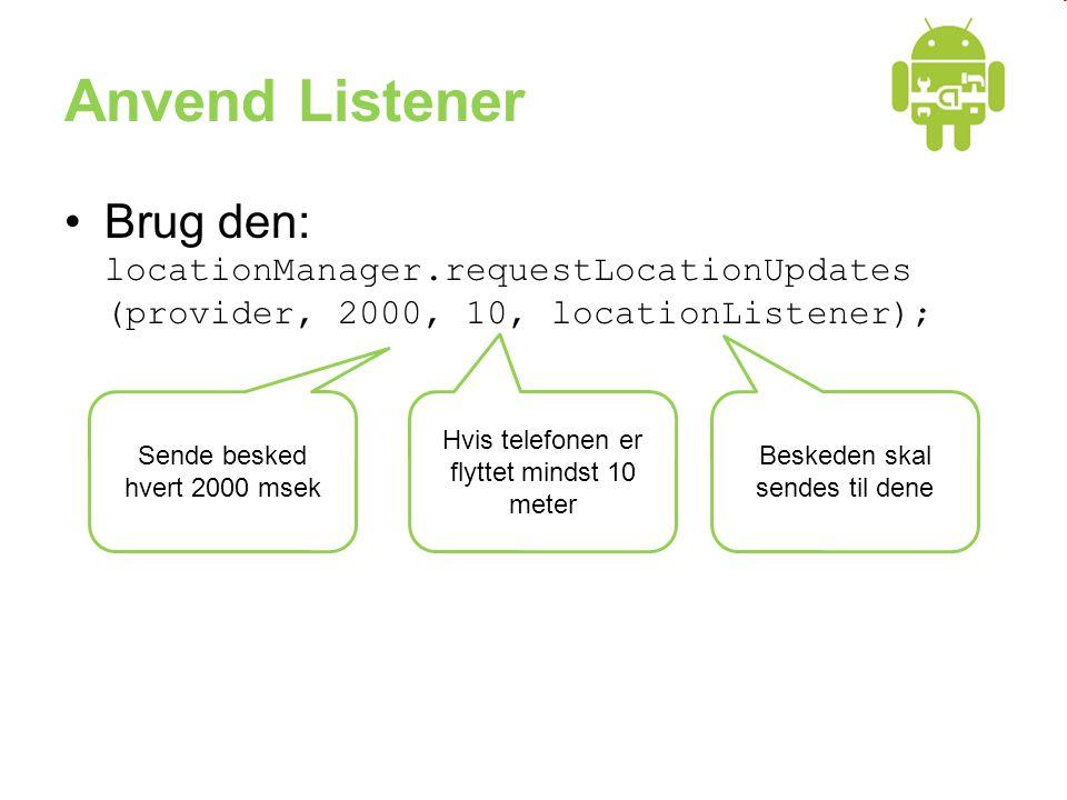 Anvend Listener •Brug den: locationManager.requestLocationUpdates (provider, 2000, 10, locationListener); Sende besked hvert 2000 msek Hvis telefonen er flyttet mindst 10 meter Beskeden skal sendes til dene