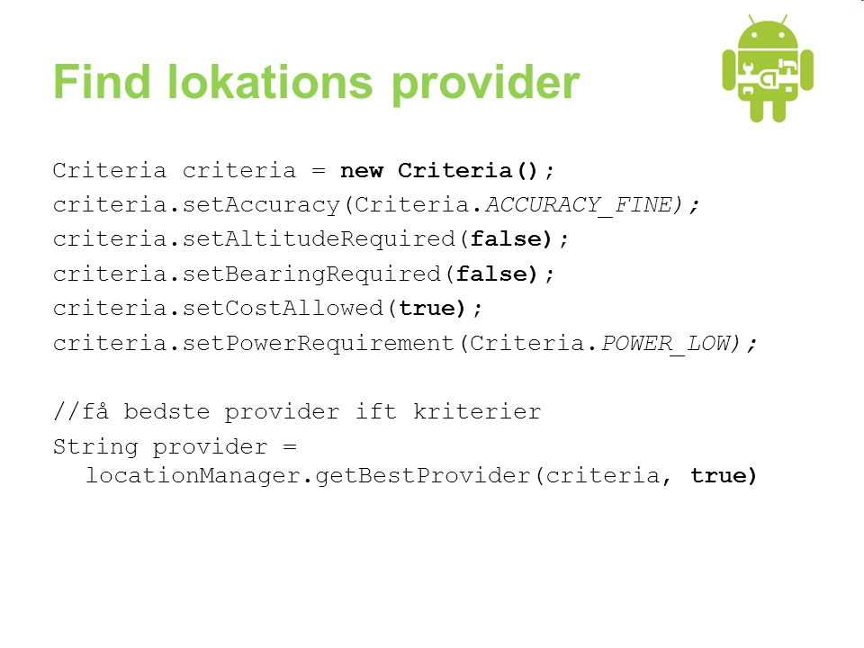 Find lokations provider Criteria criteria = new Criteria(); criteria.setAccuracy(Criteria.ACCURACY_FINE); criteria.setAltitudeRequired(false); criteria.setBearingRequired(false); criteria.setCostAllowed(true); criteria.setPowerRequirement(Criteria.POWER_LOW); //få bedste provider ift kriterier String provider = locationManager.getBestProvider(criteria, true)