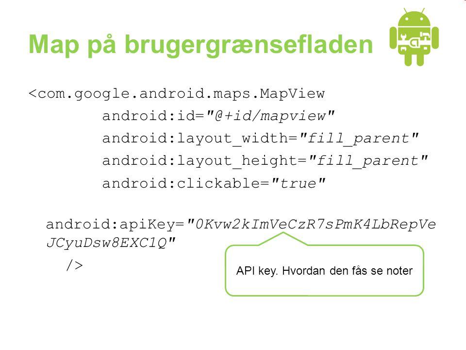 Map på brugergrænsefladen <com.google.android.maps.MapView android:id= @+id/mapview android:layout_width= fill_parent android:layout_height= fill_parent android:clickable= true android:apiKey= 0Kvw2kImVeCzR7sPmK4LbRepVe JCyuDsw8EXC1Q /> API key.