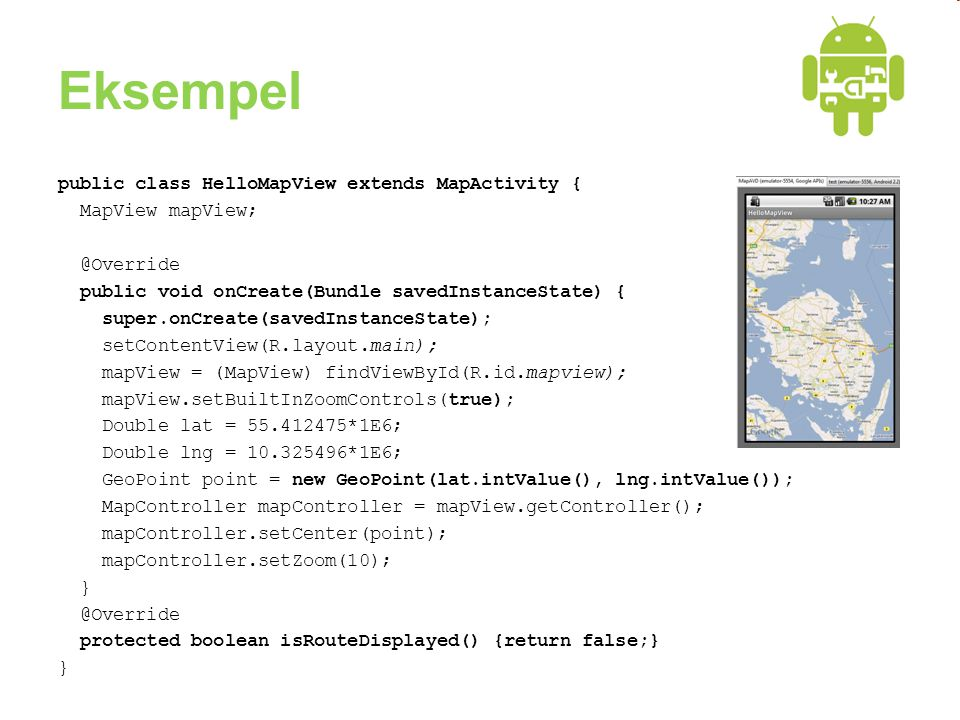 Eksempel public class HelloMapView extends MapActivity { MapView mapView; @Override public void onCreate(Bundle savedInstanceState) { super.onCreate(savedInstanceState); setContentView(R.layout.main); mapView = (MapView) findViewById(R.id.mapview); mapView.setBuiltInZoomControls(true); Double lat = 55.412475*1E6; Double lng = 10.325496*1E6; GeoPoint point = new GeoPoint(lat.intValue(), lng.intValue()); MapController mapController = mapView.getController(); mapController.setCenter(point); mapController.setZoom(10); } @Override protected boolean isRouteDisplayed() {return false;} }