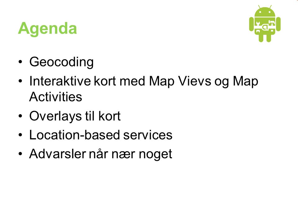 Agenda •Geocoding •Interaktive kort med Map Vievs og Map Activities •Overlays til kort •Location-based services •Advarsler når nær noget