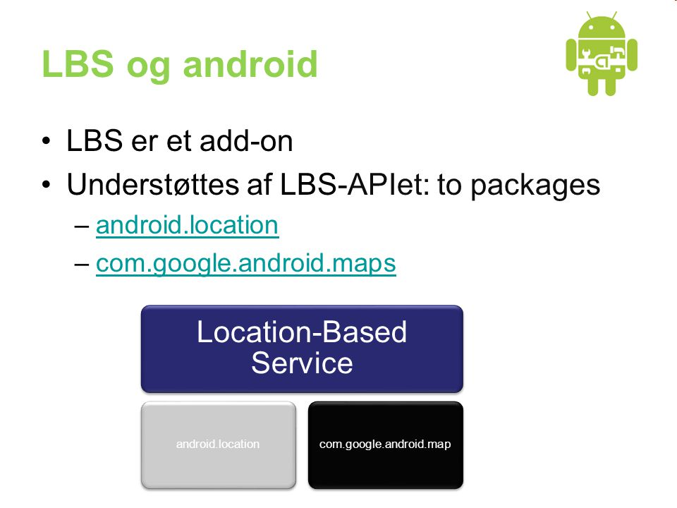 LBS og android •LBS er et add-on •Understøttes af LBS-APIet: to packages –android.locationandroid.location –com.google.android.mapscom.google.android.maps Location-Based Service android.locationcom.google.android.map