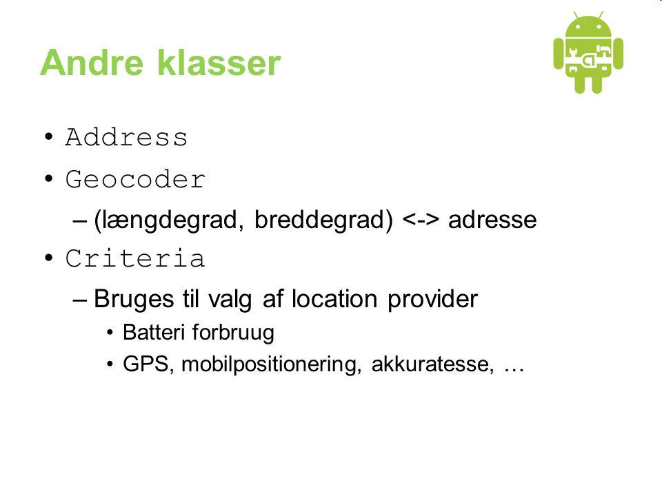 Andre klasser •Address •Geocoder –(længdegrad, breddegrad) adresse •Criteria –Bruges til valg af location provider •Batteri forbruug •GPS, mobilpositionering, akkuratesse, …