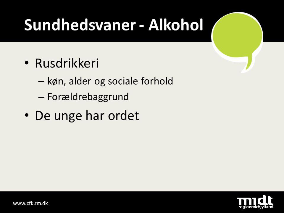 www.cfk.rm.dk Sundhedsvaner - Alkohol • Rusdrikkeri – køn, alder og sociale forhold – Forældrebaggrund • De unge har ordet