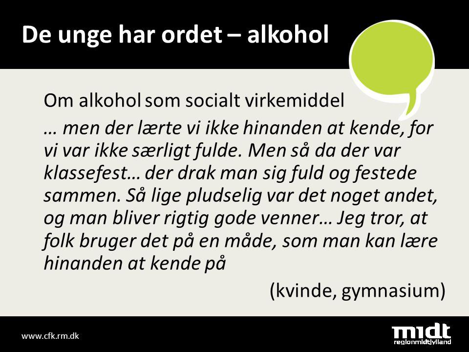 www.cfk.rm.dk De unge har ordet – alkohol Om alkohol som socialt virkemiddel … men der lærte vi ikke hinanden at kende, for vi var ikke særligt fulde.