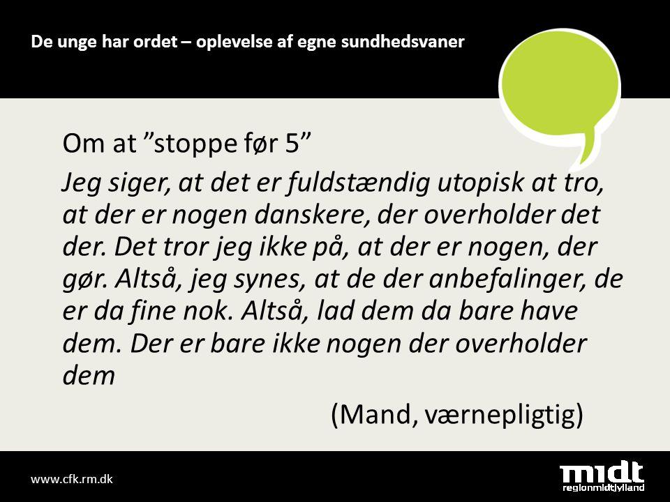 www.cfk.rm.dk De unge har ordet – oplevelse af egne sundhedsvaner Om at stoppe før 5 Jeg siger, at det er fuldstændig utopisk at tro, at der er nogen danskere, der overholder det der.