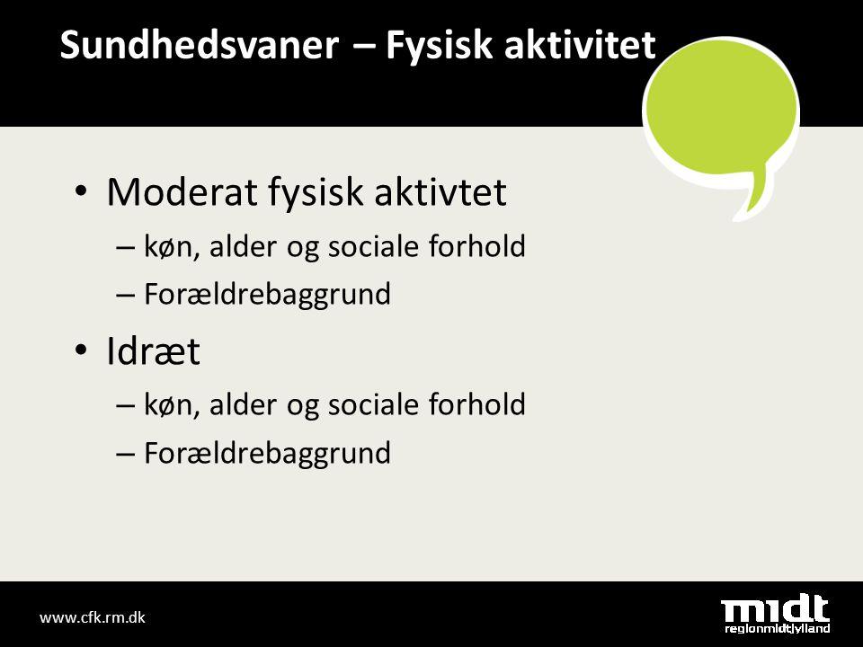 www.cfk.rm.dk Sundhedsvaner – Fysisk aktivitet • Moderat fysisk aktivtet – køn, alder og sociale forhold – Forældrebaggrund • Idræt – køn, alder og sociale forhold – Forældrebaggrund