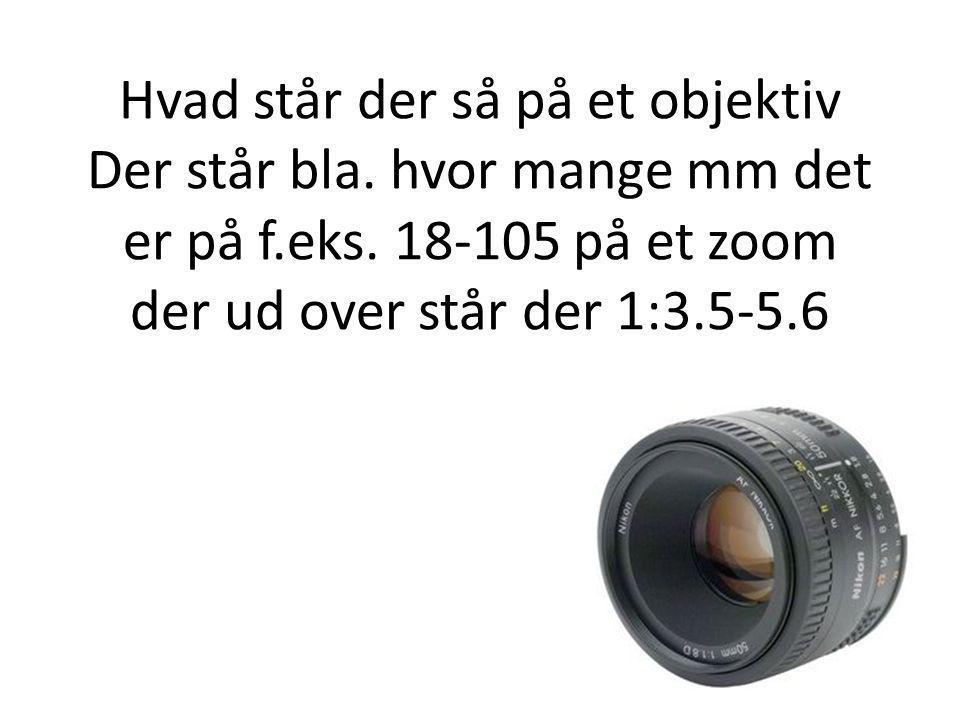 Hvad står der så på et objektiv Der står bla. hvor mange mm det er på f.eks.