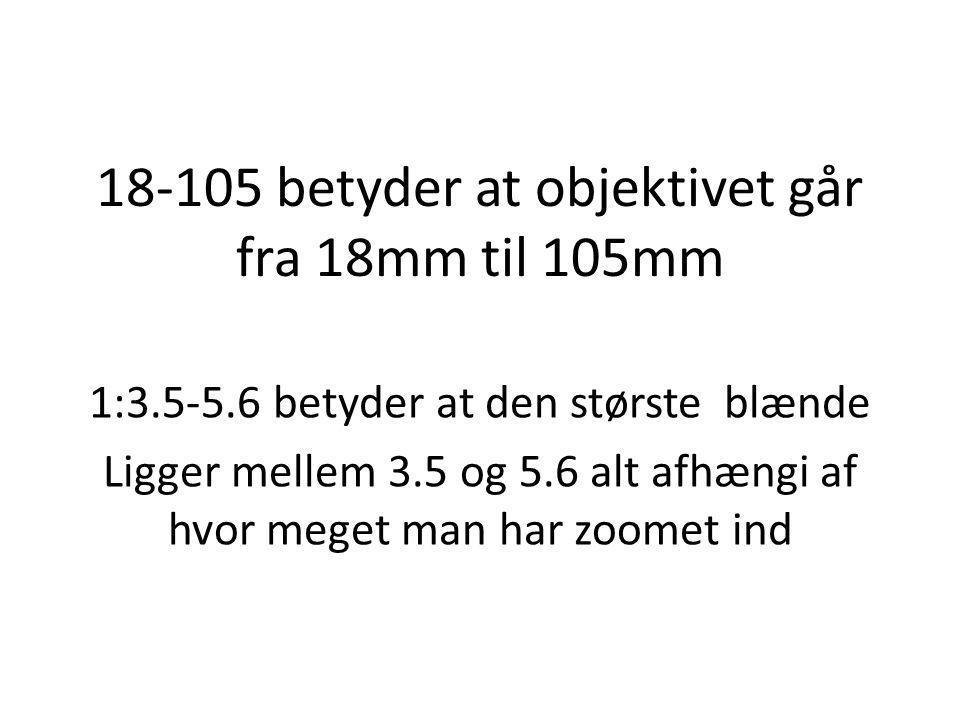 18-105 betyder at objektivet går fra 18mm til 105mm 1:3.5-5.6 betyder at den største blænde Ligger mellem 3.5 og 5.6 alt afhængi af hvor meget man har zoomet ind